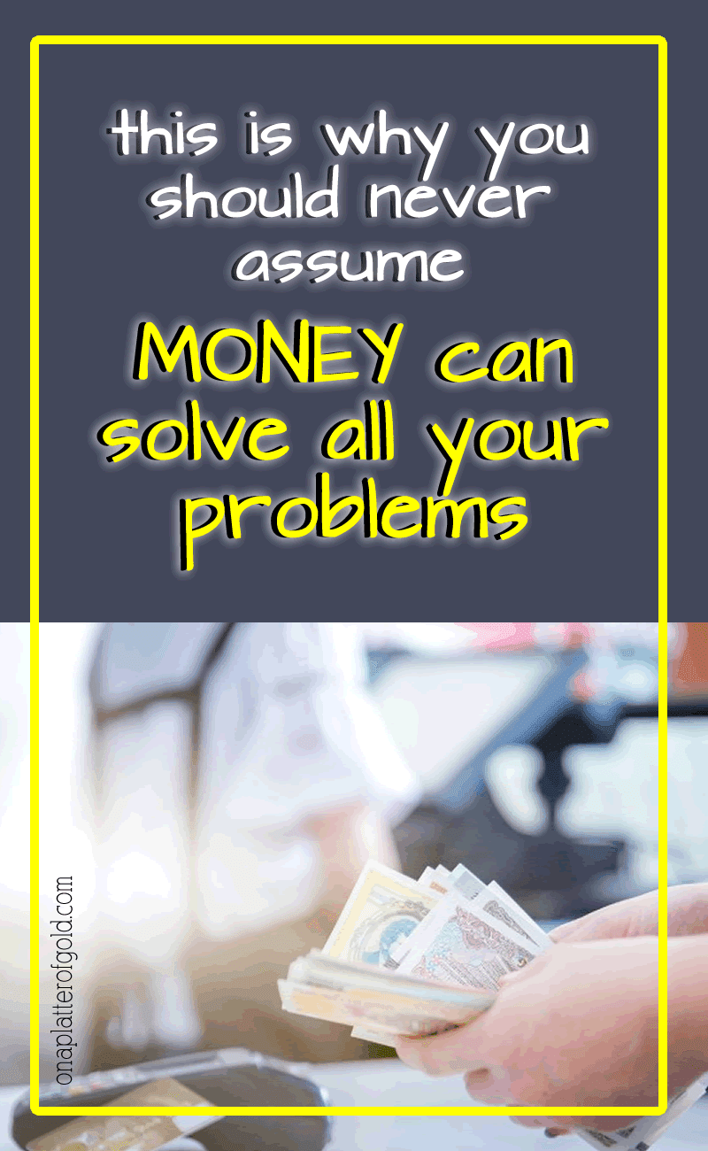 This Is Why You Should Never Assume Money Can Solve All Your Problems