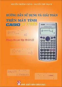 Hướng dẫn sử dụng và giải toán trên máy tính Casio FX 570ES - Nguyễn Trường Chấn, Nguyễn Thế Thạch