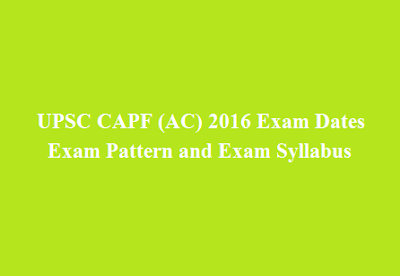 UPSC CAPF (AC) 2016 Exam Dates, Exam Pattern and Exam Syllabus