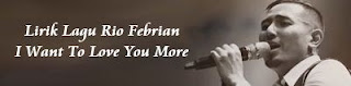 Lirik Lagu Rio Febrian - I Want To Love You More