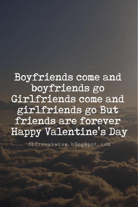 Valentines Day Messages For Friends, Boyfriends come and boyfriends go Girlfriends come and girlfriends go But friends are forever Happy Valentine's Day