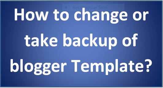 how to change or take backup of blogger template