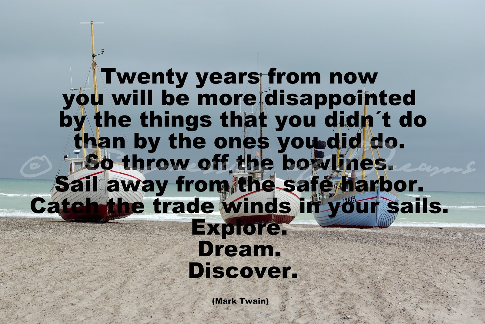 Twenty years from now you will be more disappointed by the things that you didn´t do than by the ones you did do. So throw off the bowlines. Sail away from the safe harbor. Catch the trade winds in your sails. Explore. Dream. Discover.