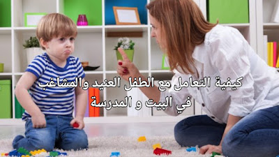 كيفية التعامل مع الطفل العنيد والمشاغب في البيت و المدرسة