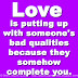 Love is putting up with someone's bad qualities because they somehow complete you.