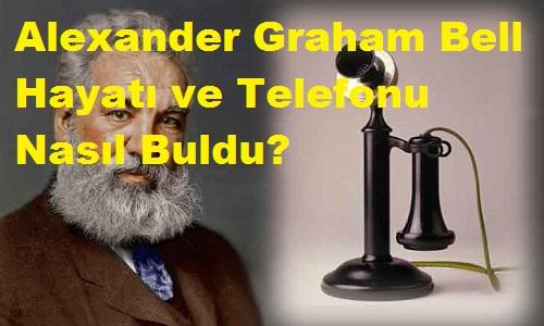 Alexander Graham Bell Hayatı ve Telefonu Nasıl Buldu?