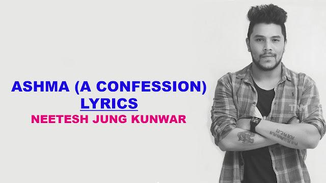 Ashma (Neetesh Jung Kunwar) Lyrics - Neetesh Jung Kunwar. Here is the lyrics Ashma lyrics Mero empty jindagani jaba ayau timi full bhaidiyo, Mero risaune bani timile garda aja cool bhaidiyo, Mero waiyat kura kani suni timro boli saaf bhaidiyo, Timi yeti hot chau ki hera paani pani baaf bhaidiyo. ashma lyrics,ashma a confession lyrics,ashma a confession karaoke,ashma guitar lesson,ashma guitar chords,ashma lyrics and chords,neetesh jung kunwar ashma lyrics,neetesh jung kunwar ashma guitar lesson,neetesh jung kunwar songs collection,ashma karaoke,ashma lyrics with lyrics,ashma neetesh lyrics,ashma neetesh guitar lesson,neetesh j kunwar ashma lyrics,hamro nepal ma lyrics,nepali song lyrics,ashma lyrical video,neetesh jung kunwar ashma lyrcal video, Ashma free mp3 download, Neetesh jung kunwar song lyrics