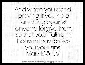 And when you stand praying, if you hold anything against anyone, forgive them, so that your Father in heaven may forgive you your sins. Mark 11:25