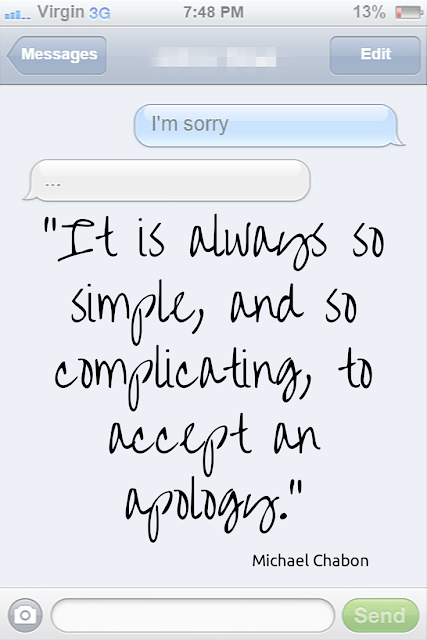"""It is always so simple, and so complicating, to accept an apology"" - Chabon"