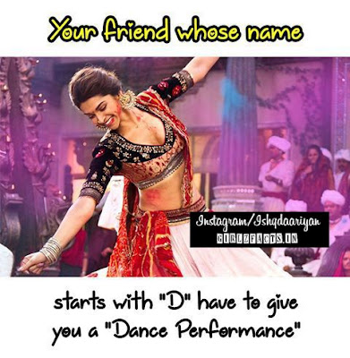 "Your friend whose name starts with ""D"" have to give you a ""Dance Performance"""