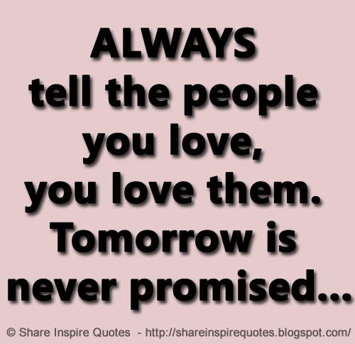 Always Tell The People You Love You Love Them Tomorrow Is Never