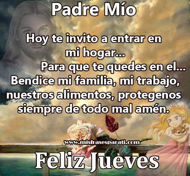 Feliz Jueves - Padre Mío   Hoy te invito a entrar en mi hogar...Para que te quedes en el...  Bendice mi familia, mi trabajo, nuestros alimentos, protegenos siempre de todo mal amén. Feliz Jueves