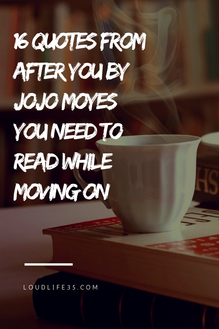 Quotes Moving On 16 Quotes From After Youjojo Moyes You Need To Read While