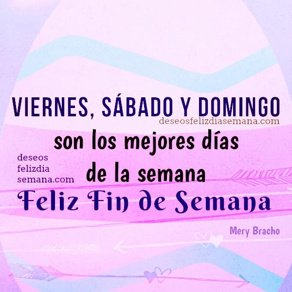 Tarjetas del finde, Imágenes con Frases de Feliz Fin de Semana. Bonitos Mensajes del viernes, sabado, domingo, Mery Bracho