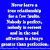 Never leave a true relationship for a few faults. Nobody is perfect, nobody is correct and in the end affection is always greater than perfection.