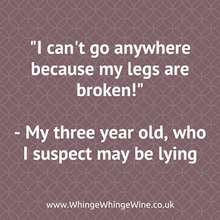 """""""I can't go anywhere because my legs are broken!"""" - my three year old who I suspect may be lying"""