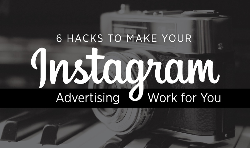 6 Hacks to Make Your Instagram Advertising Work for You - infographic