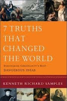 """7 Truths That Changed The World: Discovering Christianity's Most Dangerous Ideas"" by Christian philosopher Kenneth Samples"