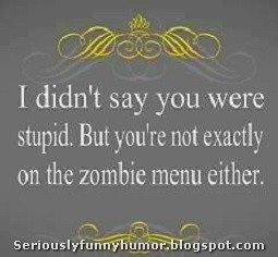 I didn't say you were stupid, but you're not exactly on the zombie menu either - TROLL :D