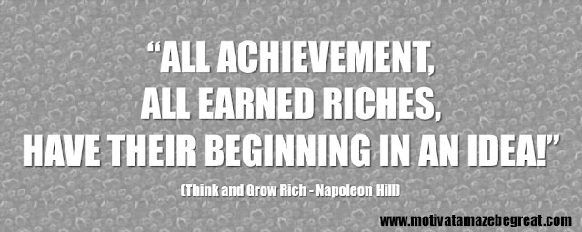 "56 Best Think And Grow Rich Quotes by Napoleon Hill: ""All achievement, all earned riches, have their beginning in an idea!"" - Napoleon Hill"