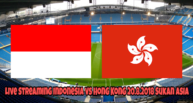 Live Streaming Indonesia vs Hong Kong 20.8.2018 Sukan Asia