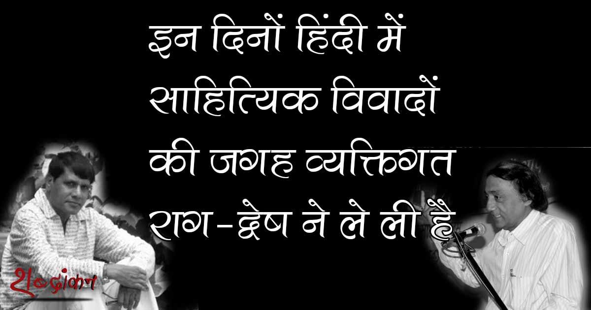 इन दिनों हिंदी में साहित्यिक विवादों की जगह व्यक्तिगत राग-द्वेष ने ले ली है — अनंत विजय @anantvijay