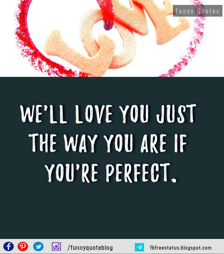 We'll love you just the way you are if you're perfect. -- Alanis Morissette