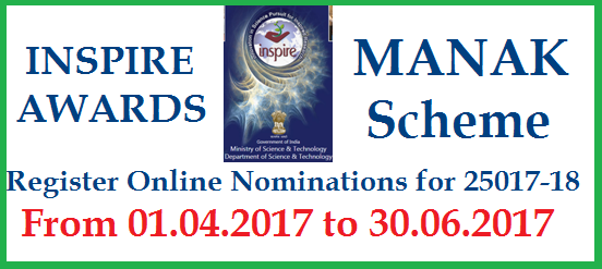 MHRD INSPIRE AWARDS MANAK Scheme Register Online Nomination for 2017-18 year @www.inspireawards-dst.gov.in-SCERT | AP TS SCERTs Implementation of INSPIRE Awards  MANAK Scheme for the Year 2017-18 Revamped | The Govt of India Department of Science and Technology informed that Online Application form revamped to Register Online for the Nominations of INSPIRE AWARDS SCHEME 2017-18 from 01.04.2017 to 30.06.2017 | MANAK Million Minds Augumenting National Aspiration and Knowledge for INSPIRE AWRDS Scheme from  MHRD Ministry of  Human Resources and Development & Department of Science and Technology, DST Government of India http://www.inspireawards-dst.gov.in/ Last date for Register Online and make Synopsis for the Project from your School mhrd-inspire-awards-manak-scheme-register-online-nominations-dst-scert-govt-india-application-form