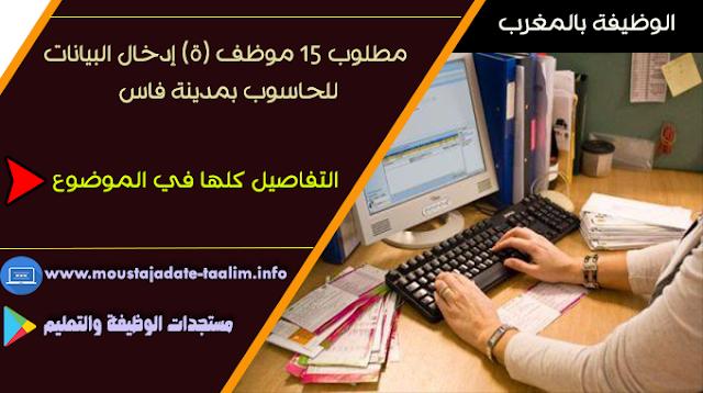 مطلوب 15 موظف (ة) إدخال البيانات للحاسوب بمدينة فاس