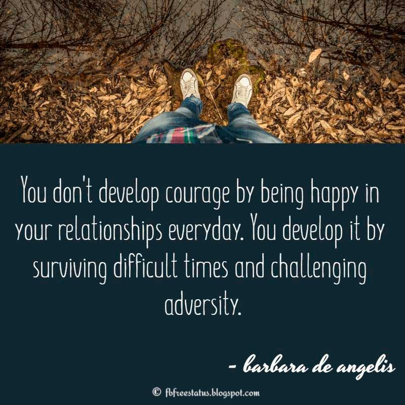 You don't develop courage by being happy in your relationships everyday. You develop it by surviving difficult times and challenging adversity. – Barbara De Angelis