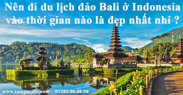 Nên đi du lịch đảo Bali ở Indonesia vào thời gian nào là đẹp nhất nhỉ ?