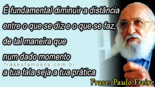 É Fundamental Diminuir a Distância entre o que se Diz e o que se Faz - Frases de Paulo Freire