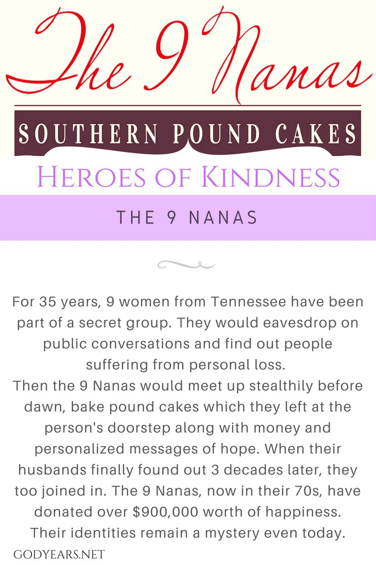 For 35 years, 9 women from Tennessee were part of a secret group. They would eavesdrop in public conversations and find out people suffering from personal loss. Then the 9 Nanas would meet up stealthily before dawn, bake pound cakes which they left at the person's doorstep along with money and personalized messages of hope. When their husbands finally found out 3 decades later, they too joined in. Till date, the 9 Nanas, now in their 70s, have donated $900,000 worth of happiness. Their identities remain a mystery even today.