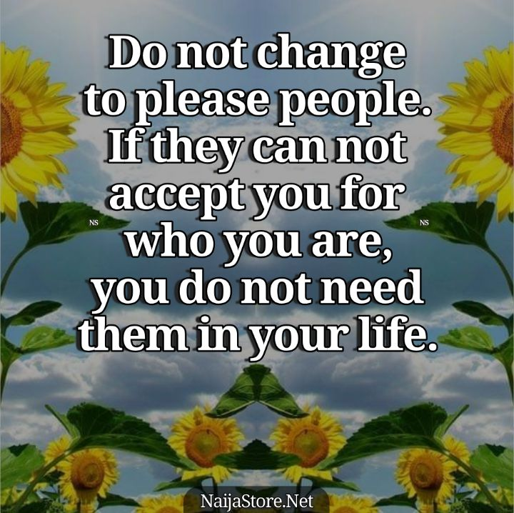 Friendship Quotes: Do not change to please people. If they can not accept you for who you are, you do not need them in your life - Motivation