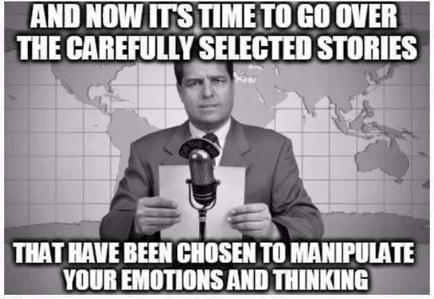 """""""News"""" Meme: And Now It's Time To Go Over The Carefully Selected Stories That Have Been Chosen To Manipulate Your Emotions And Thinking"""