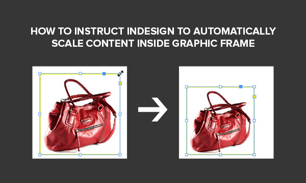 How to Instruct InDesign to Automatically Scale Content inside Graphic Frame