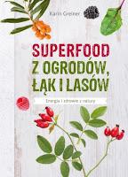"""Karin Greiner, """"Superfood z ogrodów, łąk i lasów. Energia i zdrowie z natury"""""""