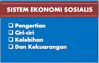 Pengertian Sistem Ekonomi sosialis, Ciri-ciri, Kelebihan dan Kekurangannya