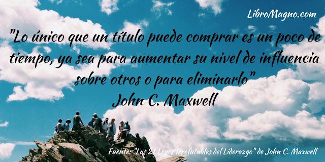 """""""Lo único que un título puede comprar es un poco de tiempo, ya sea para aumentar su nivel de influencia sobre otros o para eliminarlo"""" John C. Maxwell"""