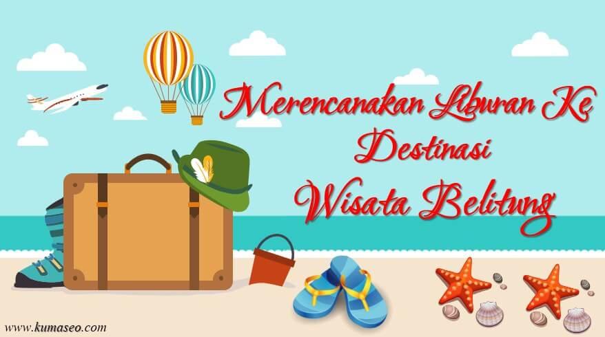 Merencanakan Liburan Ke Destinasi Wisata Belitung, liburan ke belitung
