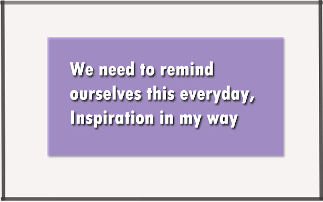 We need to remind ourselves this everyday, Inspiration in my way.