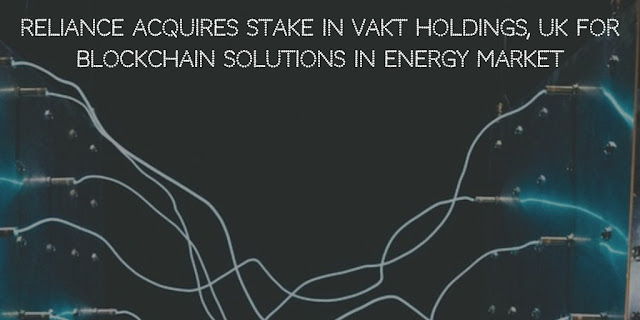 Reliance Acquires stake in Vakt Holdings,UK for Blockchain solutions in Energy Market