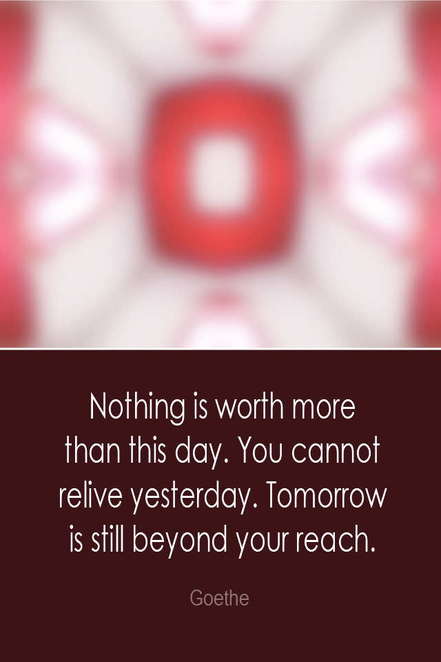 visual quote - image quotation: Nothing is worth more than this day. You cannot relive yesterday. Tomorrow is still beyond your reach. - Goethe