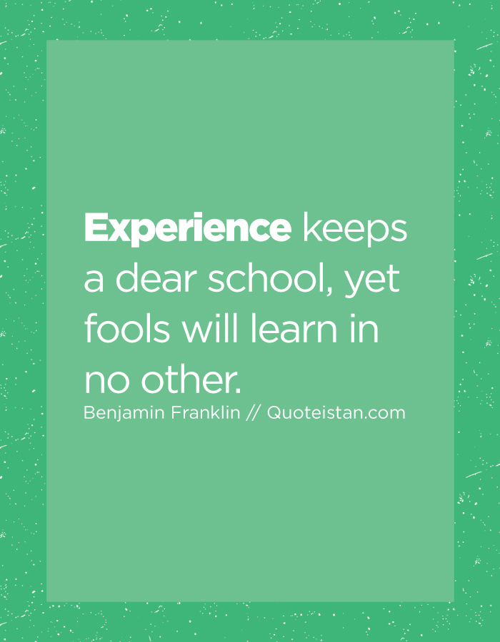 Experience keeps a dear school, yet fools will learn in no other.
