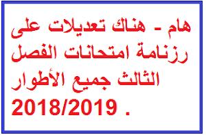 هام - هناك تعديلات على رزنامة امتحانات الفصل الثالث جميع الأطوار 2018/2019 .
