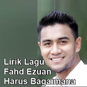 Lirik Lagu Fahd Ezuan - Harus Bagaimana