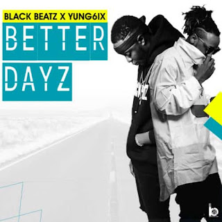 Music: Black Beatz Featuring Yung6ix - Better Dayz