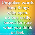 Unspoken words leave things wide open, no one really knows for sure what you think or feel.