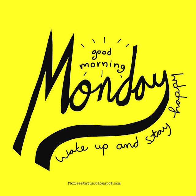 Good morning Monday, Wake up and stay Happy.