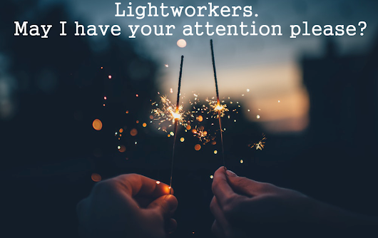 Lightworkers! May I Have Your Attention Please?